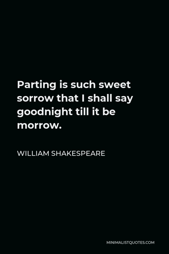 William Shakespeare Quote - Parting is such sweet sorrow that I shall say goodnight till it be morrow.