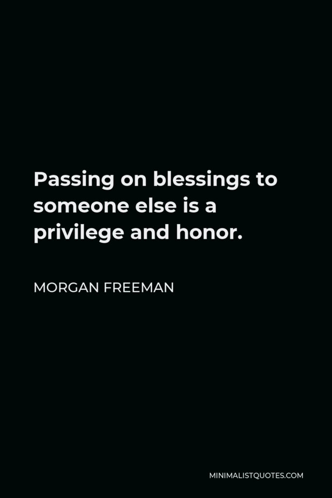 Morgan Freeman Quote - Passing on blessings to someone else is a privilege and honor.