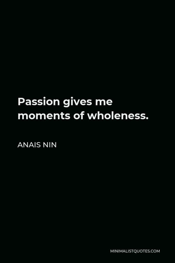Anais Nin Quote - Passion gives me moments of wholeness.