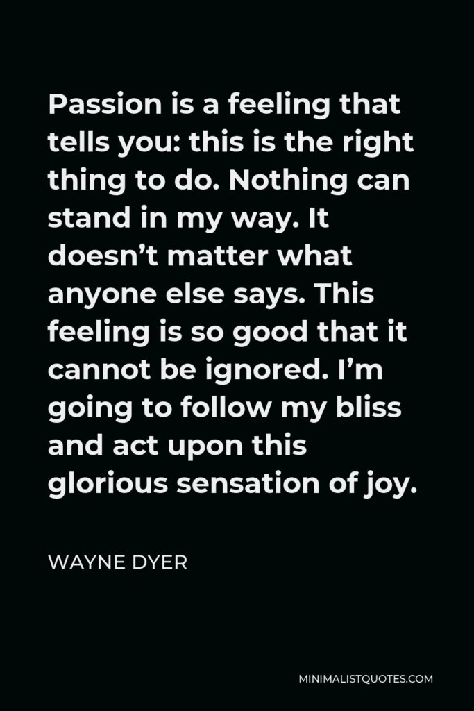 Wayne Dyer Quote - Passion is a feeling that tells you: this is the right thing to do. Nothing can stand in my way. It doesn't matter what anyone else says. This feeling is so good that it cannot be ignored. I'm going to follow my bliss and act upon this glorious sensation of joy.