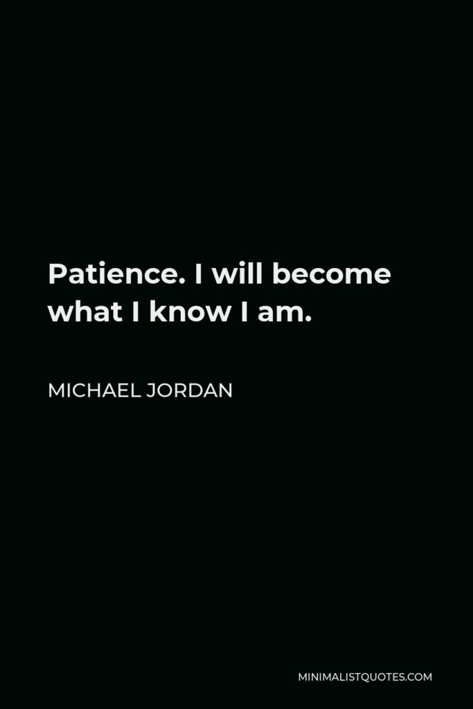Michael Jordan Quote - Patience. I will become what I know I am.
