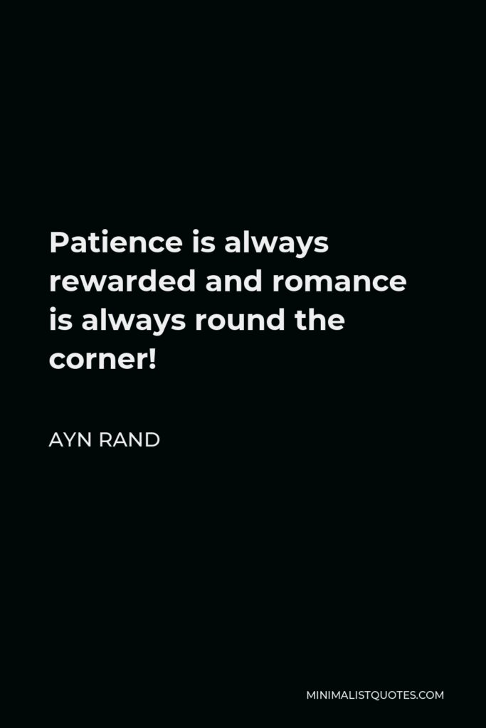 Ayn Rand Quote - Patience is always rewarded and romance is always round the corner!