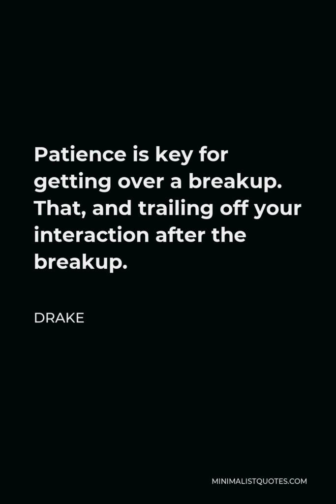 Drake Quote - Patience is key for getting over a breakup. That, and trailing off your interaction after the breakup.