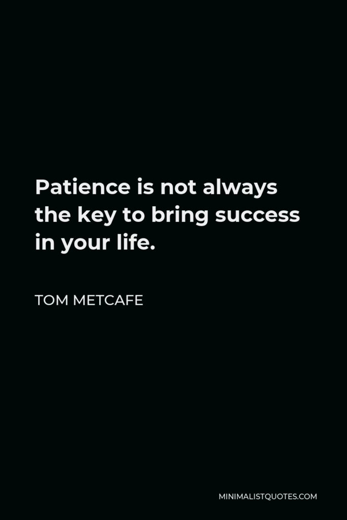 Tom Metcafe Quote - Patience is not always the key to bring success in your life.