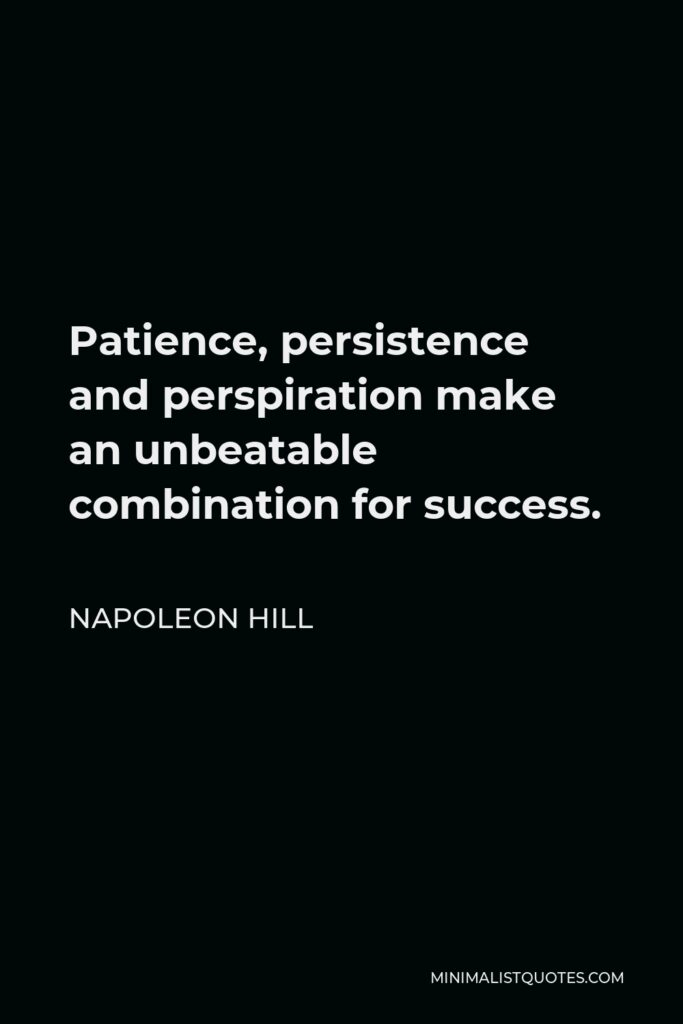 Napoleon Hill Quote - Patience, persistence and perspiration make an unbeatable combination for success.