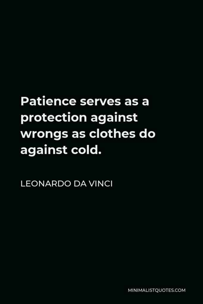 Leonardo da Vinci Quote - Patience serves as a protection against wrongs as clothes do against cold.