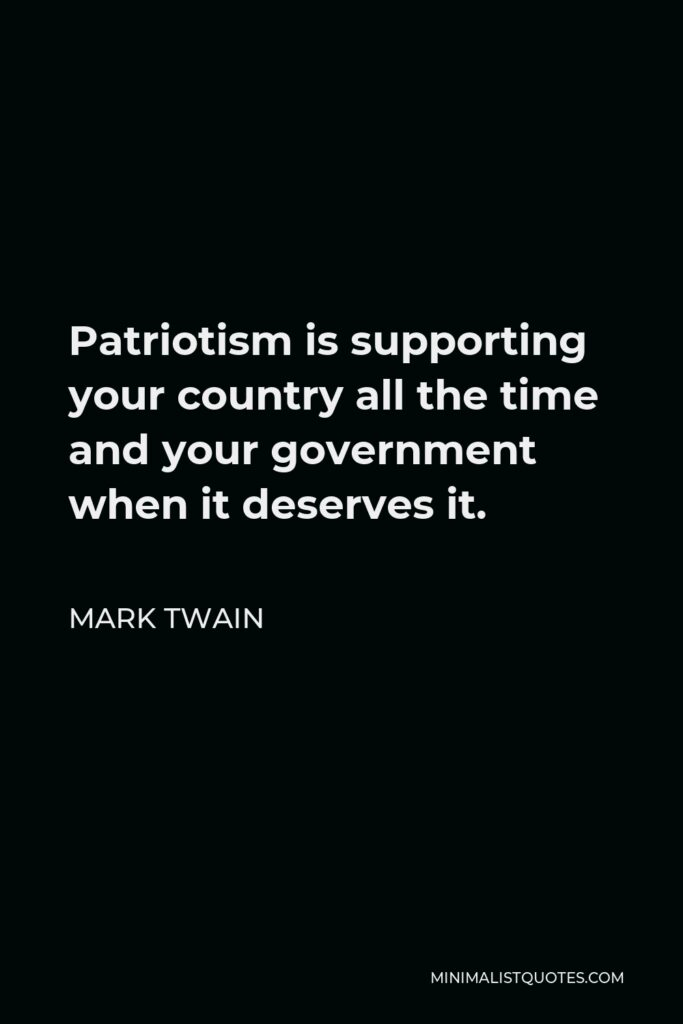 Mark Twain Quote - Patriotism is supporting your country all the time and your government when it deserves it.