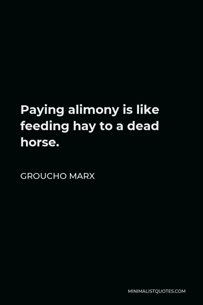 Groucho Marx Quote - Paying alimony is like feeding hay to a dead horse.