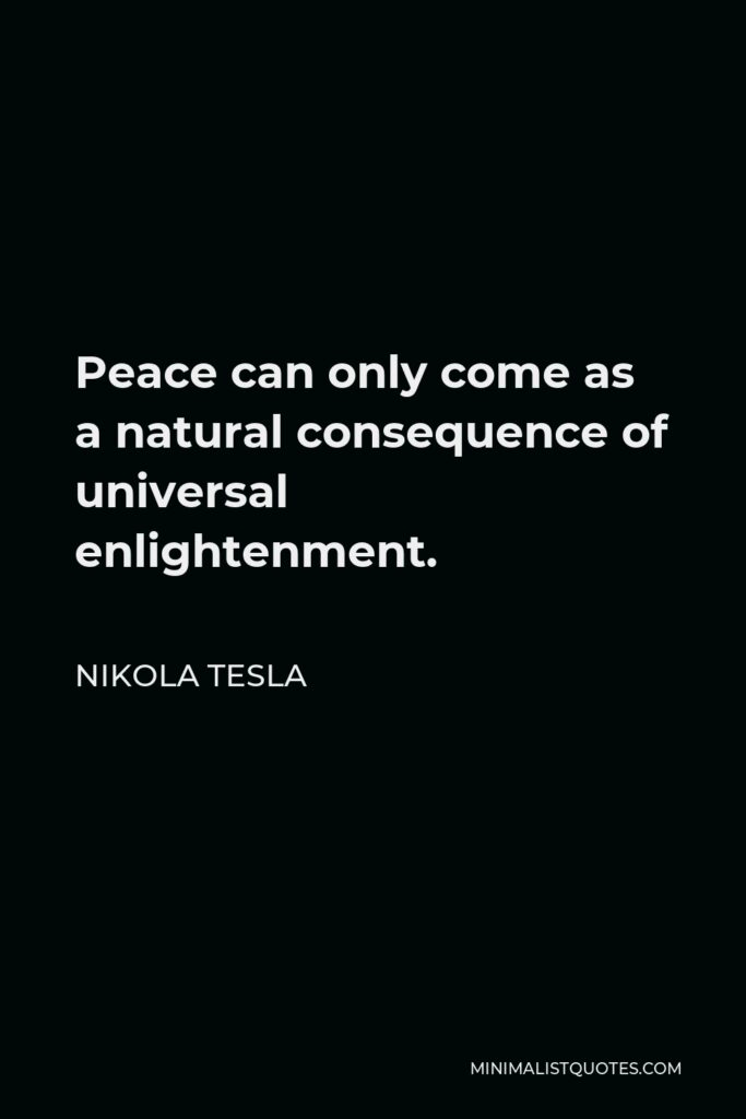 Nikola Tesla Quote - Peace can only come as a natural consequence of universal enlightenment.