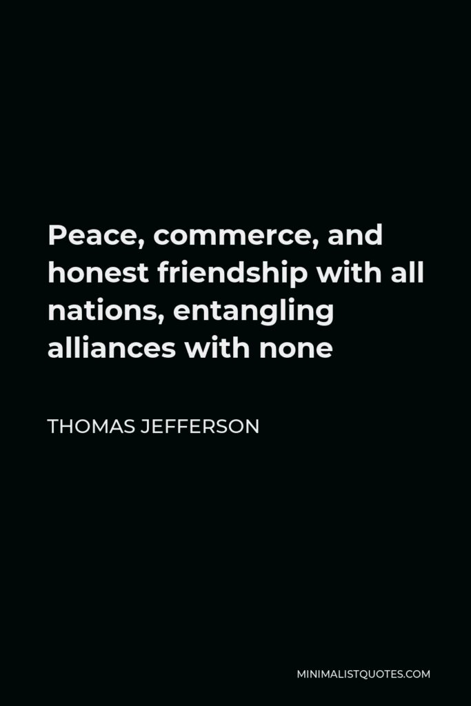 Thomas Jefferson Quote - Peace, commerce, and honest friendship with all nations, entangling alliances with none
