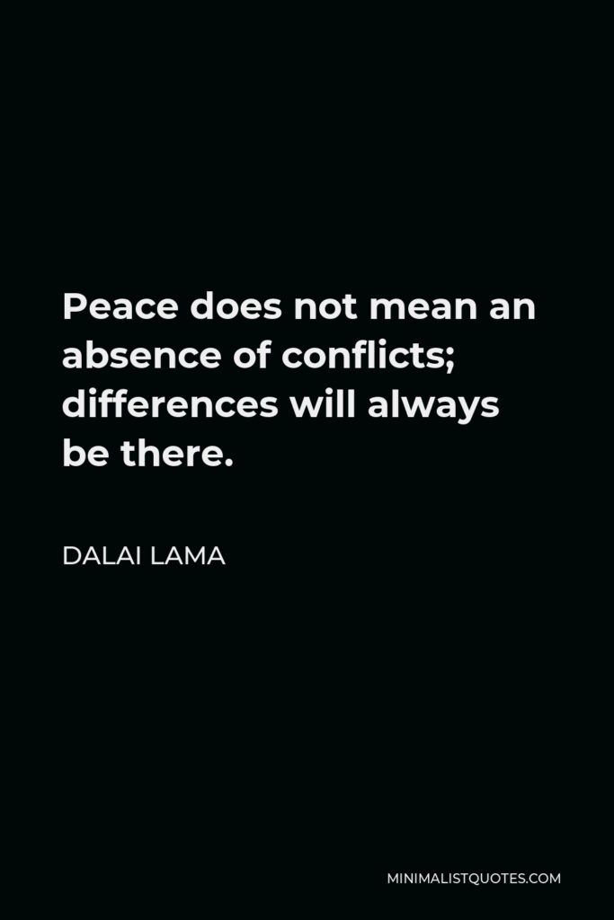 Dalai Lama Quote - Peace does not mean an absence of conflicts; differences will always be there.