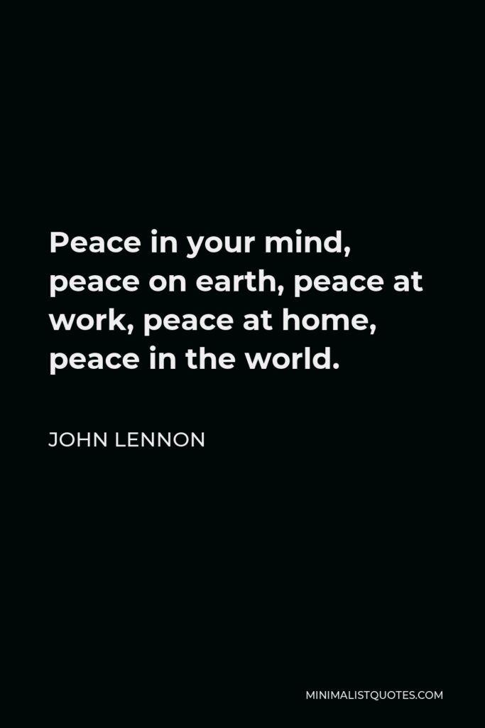 John Lennon Quote - Peace in your mind, peace on earth, peace at work, peace at home, peace in the world.