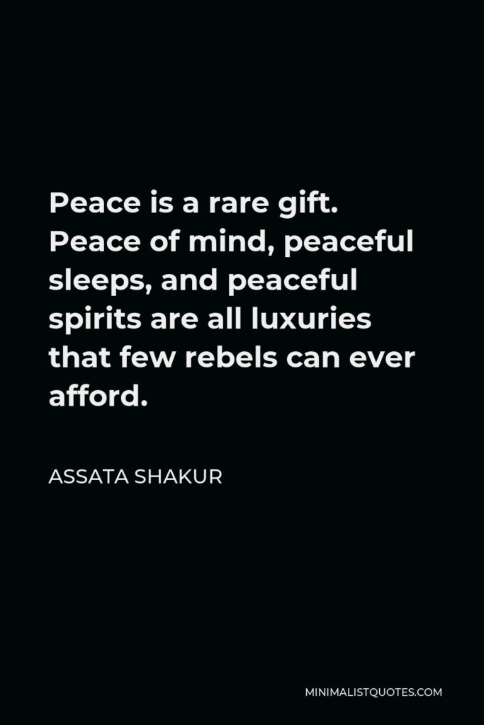 Assata Shakur Quote - Peace is a rare gift. Peace of mind, peaceful sleeps, and peaceful spirits are all luxuries that few rebels can ever afford.