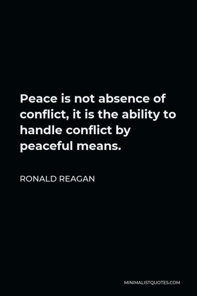Ronald Reagan Quote - Peace is not absence of conflict, it is the ability to handle conflict by peaceful means.