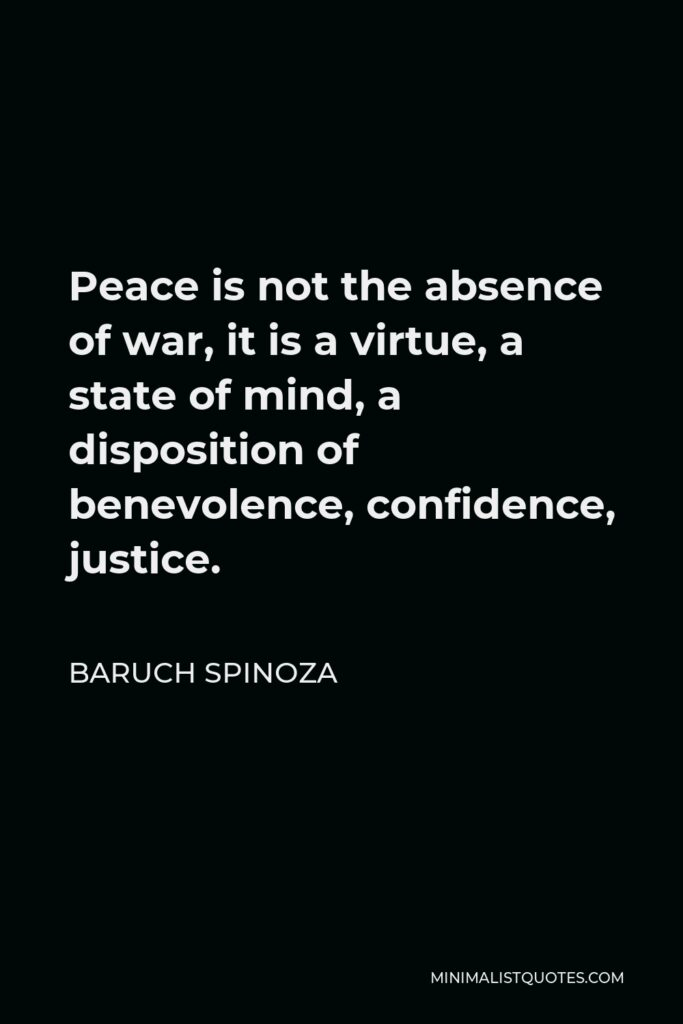 Baruch Spinoza Quote - Peace is not the absence of war, it is a virtue, a state of mind, a disposition of benevolence, confidence, justice.