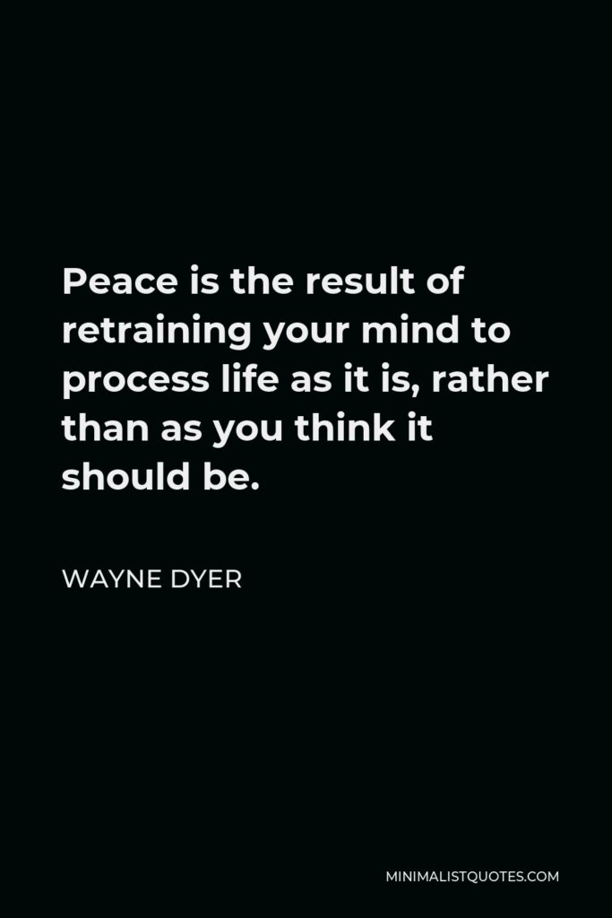 Wayne Dyer Quote - Peace is the result of retraining your mind to process life as it is, rather than as you think it should be.