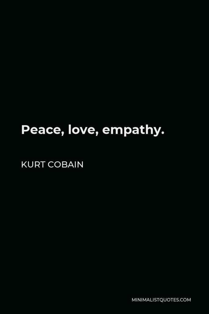 Kurt Cobain Quote - Peace, love, empathy.