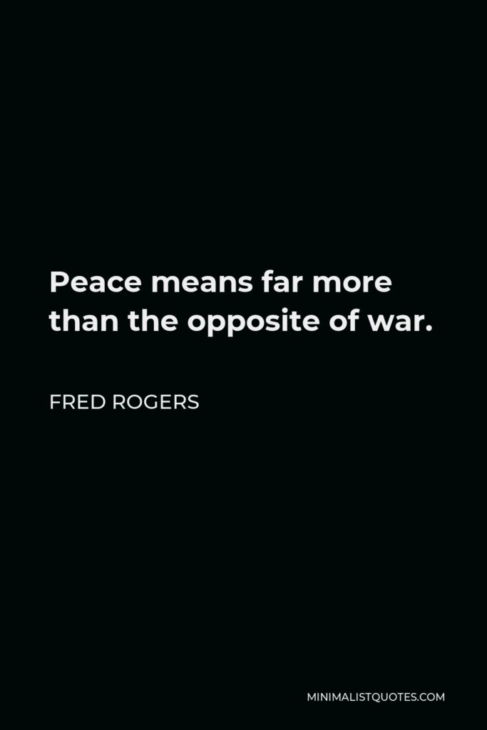 Fred Rogers Quote - Peace means far more than the opposite of war.