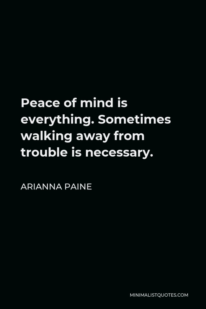 Arianna Paine Quote - Peace of mind is everything. Sometimes walking away from trouble is necessary.