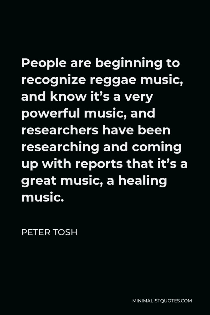 Peter Tosh Quote - People are beginning to recognize reggae music, and know it's a very powerful music, and researchers have been researching and coming up with reports that it's a great music, a healing music.