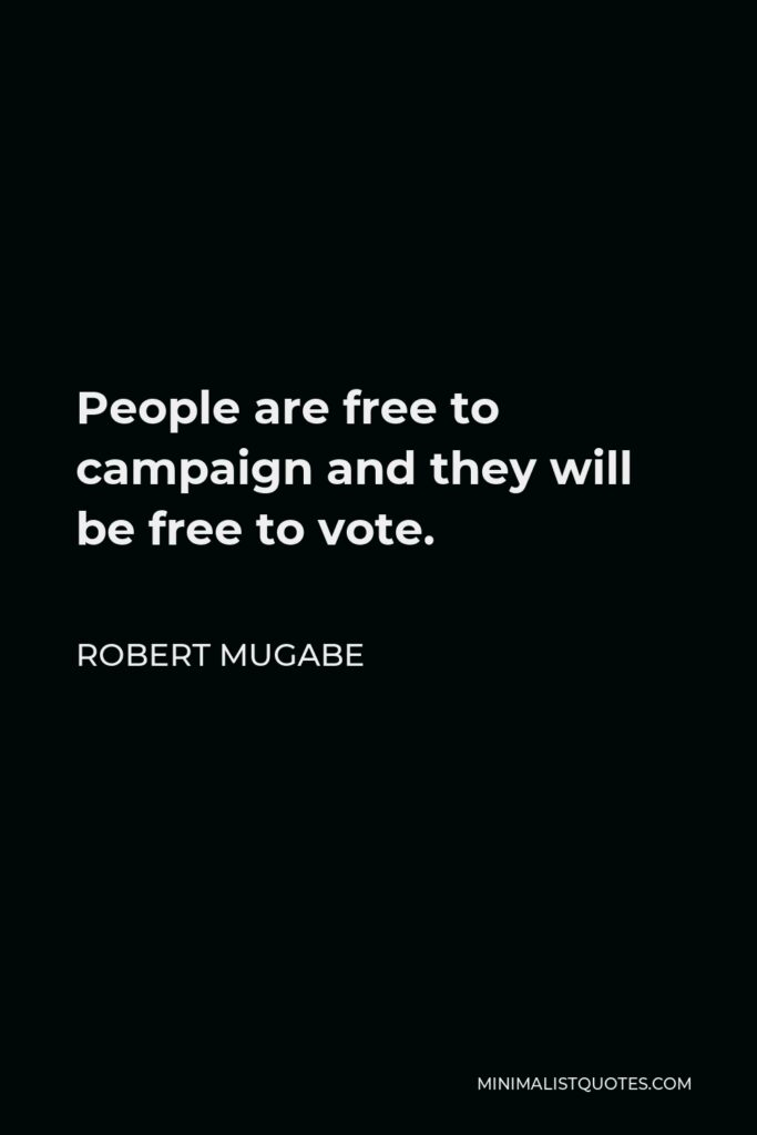 Robert Mugabe Quote - People are free to campaign and they will be free to vote.