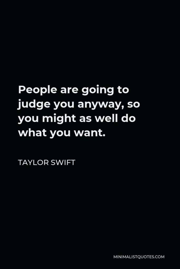 Taylor Swift Quote - People are going to judge you anyway, so you might as well do what you want.