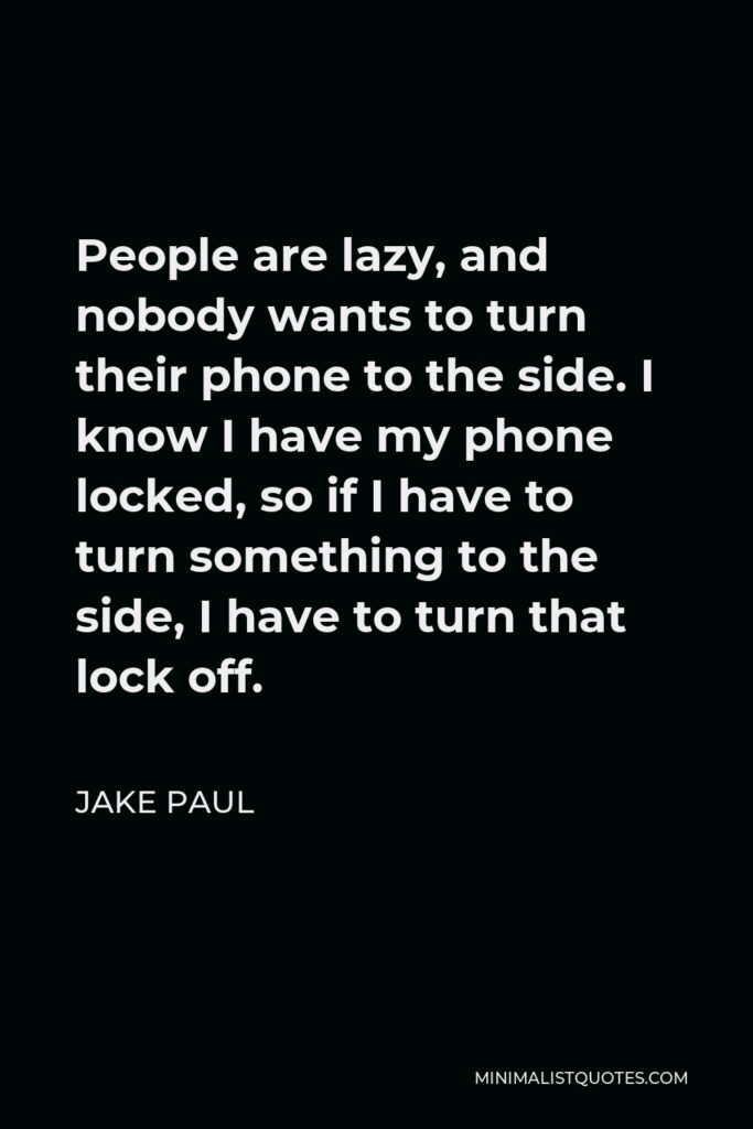 Jake Paul Quote - People are lazy, and nobody wants to turn their phone to the side. I know I have my phone locked, so if I have to turn something to the side, I have to turn that lock off.