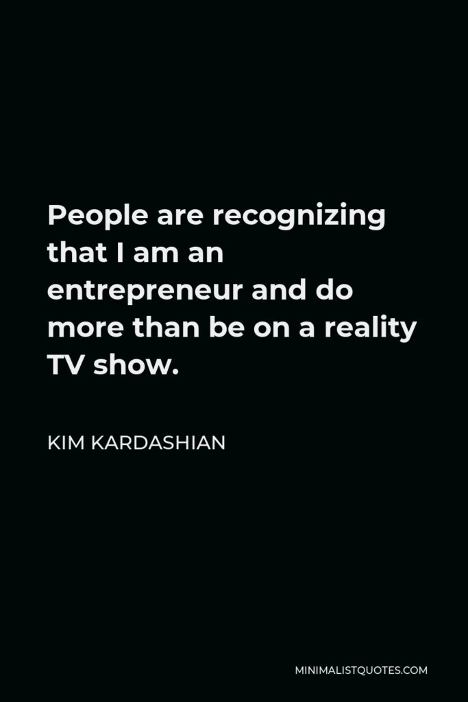 Kim Kardashian Quote - People are recognizing that I am an entrepreneur and do more than be on a reality TV show.