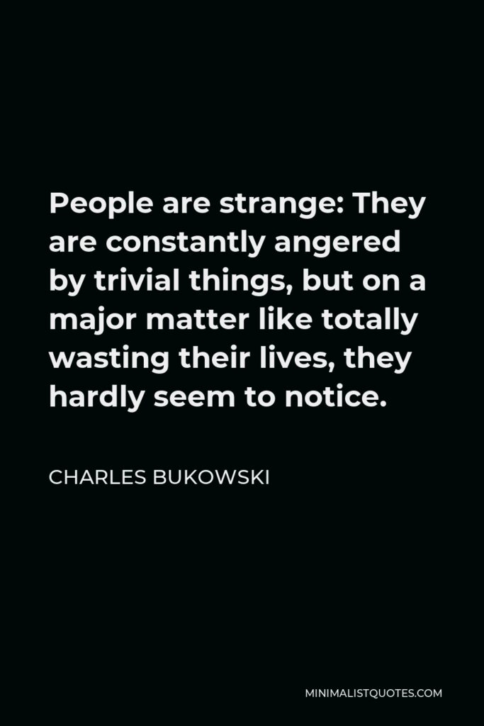 Charles Bukowski Quote - People are strange: They are constantly angered by trivial things, but on a major matter like totally wasting their lives, they hardly seem to notice.