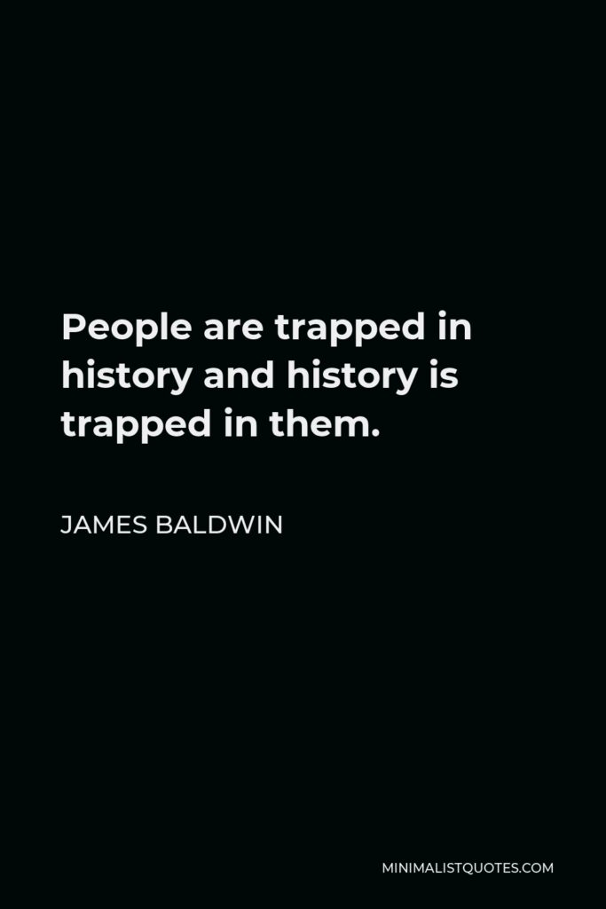 James Baldwin Quote - People are trapped in history and history is trapped in them.
