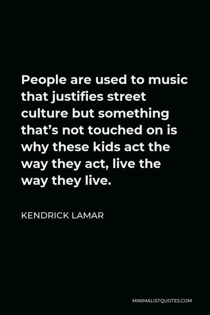 Kendrick Lamar Quote - People are used to music that justifies street culture but something that's not touched on is why these kids act the way they act, live the way they live.