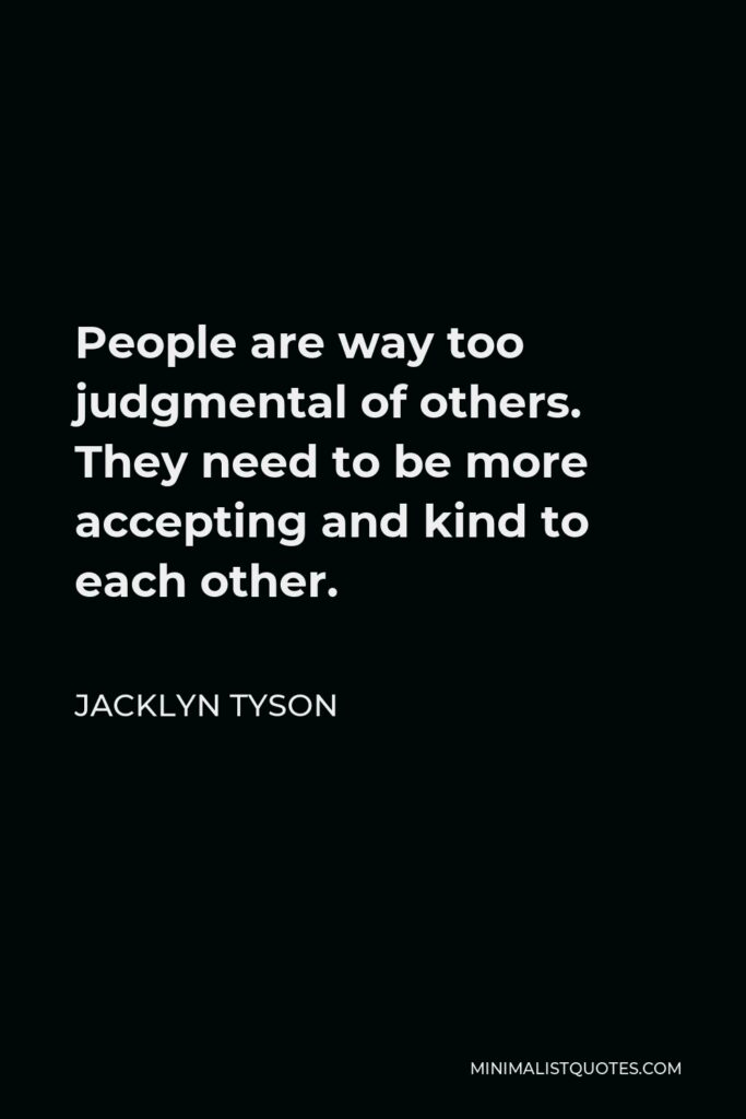 Jacklyn Tyson Quote - People are way too judgmental of others. They need to be more accepting and kind to each other.