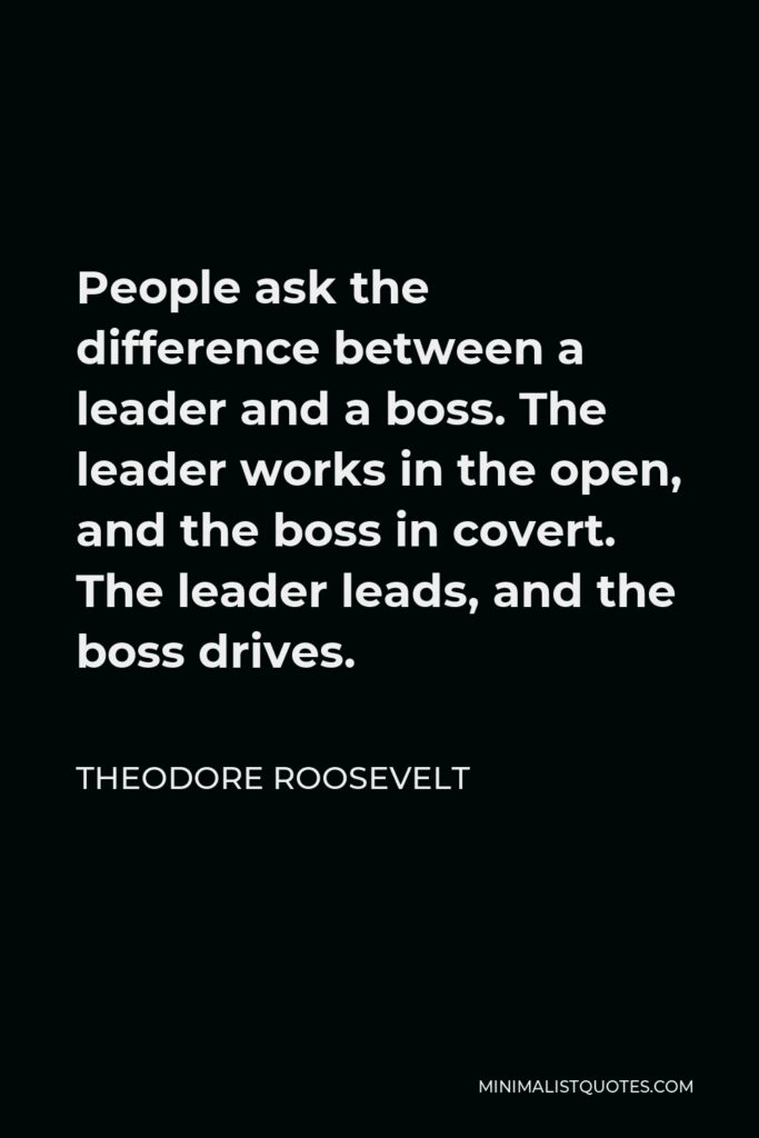 Theodore Roosevelt Quote - People ask the difference between a leader and a boss. The leader works in the open, and the boss in covert. The leader leads, and the boss drives.