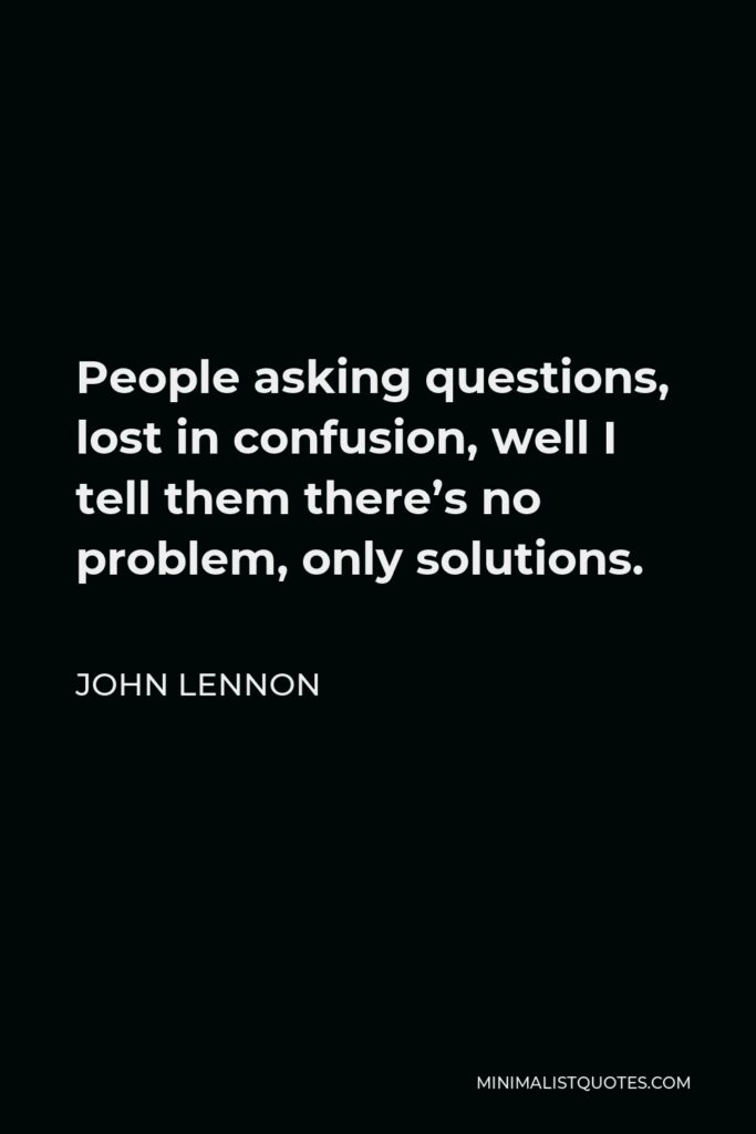 John Lennon Quote - People asking questions, lost in confusion, well I tell them there's no problem, only solutions.