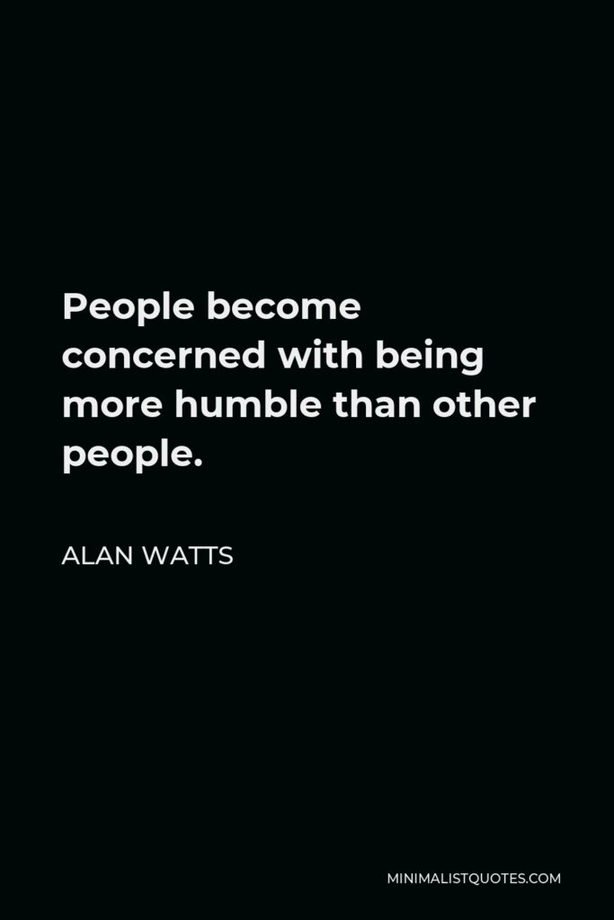 Alan Watts Quote - People become concerned with being more humble than other people.