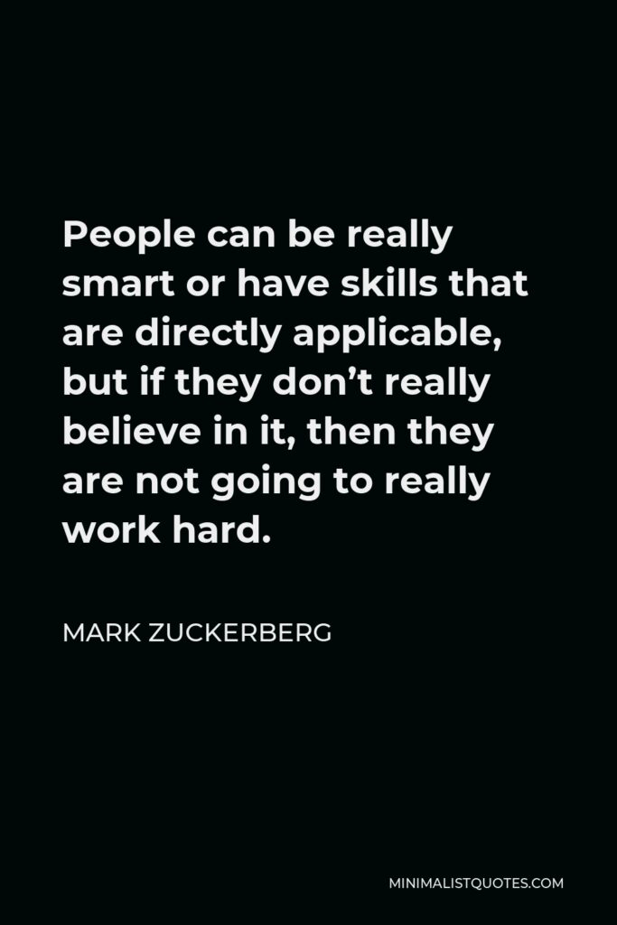 Mark Zuckerberg Quote - People can be really smart or have skills that are directly applicable, but if they don't really believe in it, then they are not going to really work hard.