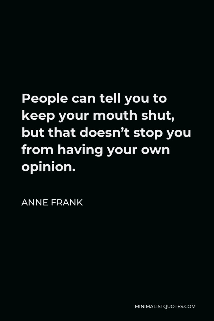 Anne Frank Quote - People can tell you to keep your mouth shut, but that doesn't stop you from having your own opinion.