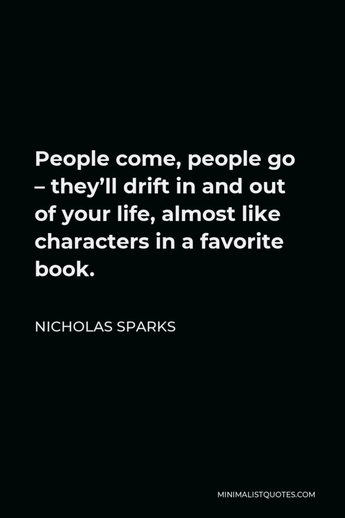 Nicholas Sparks Quote - People come, people go – they'll drift in and out of your life, almost like characters in a favorite book.
