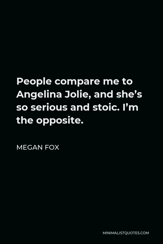 Megan Fox Quote - People compare me to Angelina Jolie, and she's so serious and stoic. I'm the opposite.
