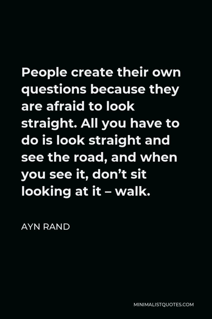 Ayn Rand Quote - People create their own questions because they are afraid to look straight. All you have to do is look straight and see the road, and when you see it, don't sit looking at it – walk.