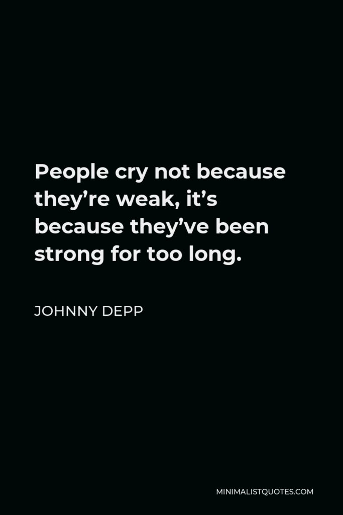 Johnny Depp Quote - People cry not because they're weak, it's because they've been strong for too long.