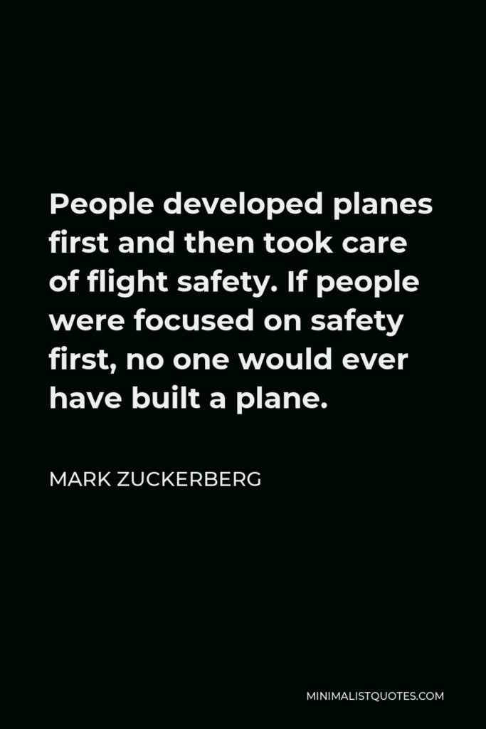 Mark Zuckerberg Quote - People developed planes first and then took care of flight safety. If people were focused on safety first, no one would ever have built a plane.