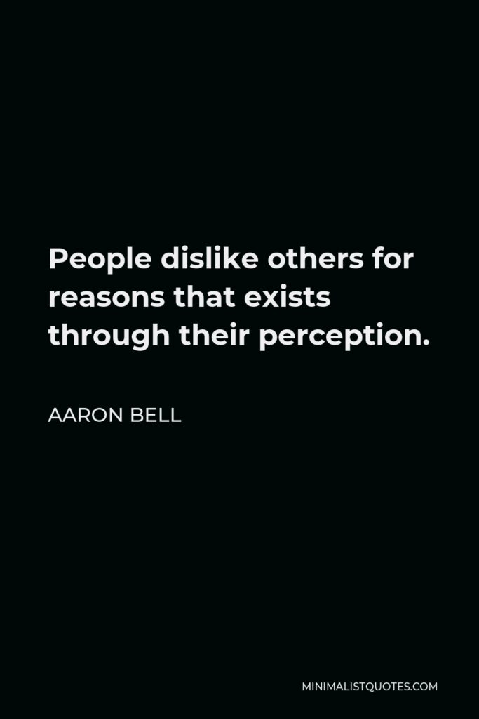 Aaron Bell Quote - People dislike others for reasons that exists through their perception.
