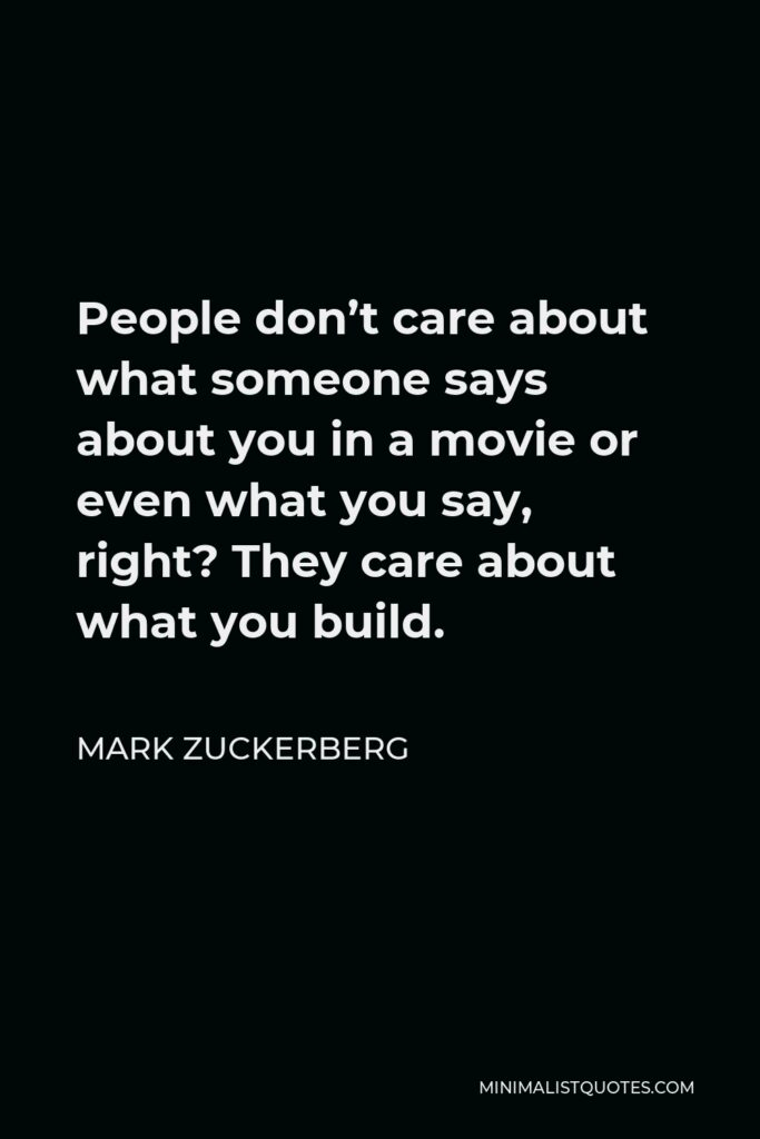 Mark Zuckerberg Quote - People don't care about what someone says about you in a movie or even what you say, right? They care about what you build.