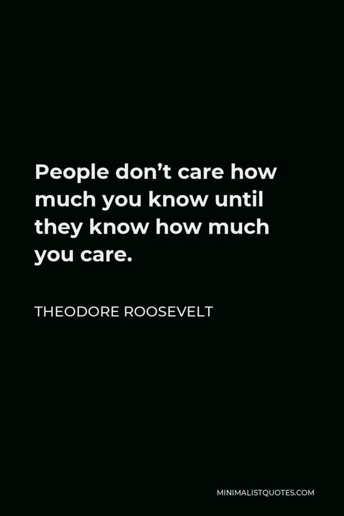 Theodore Roosevelt Quote - People don't care how much you know until they know how much you care.