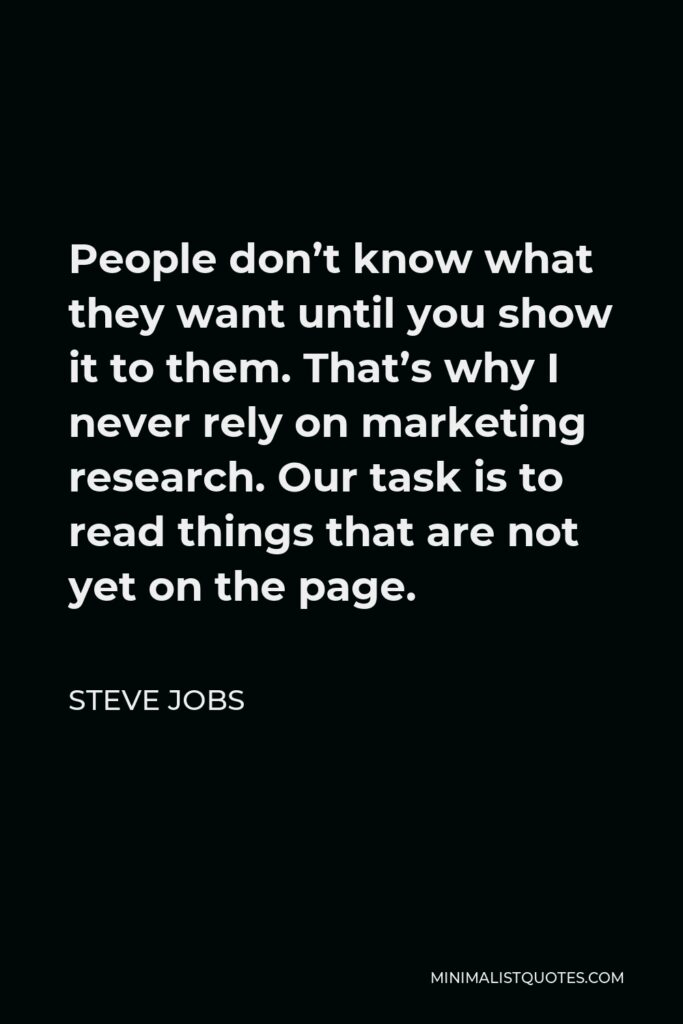 Steve Jobs Quote - People don't know what they want until you show it to them. That's why I never rely on marketing research. Our task is to read things that are not yet on the page.
