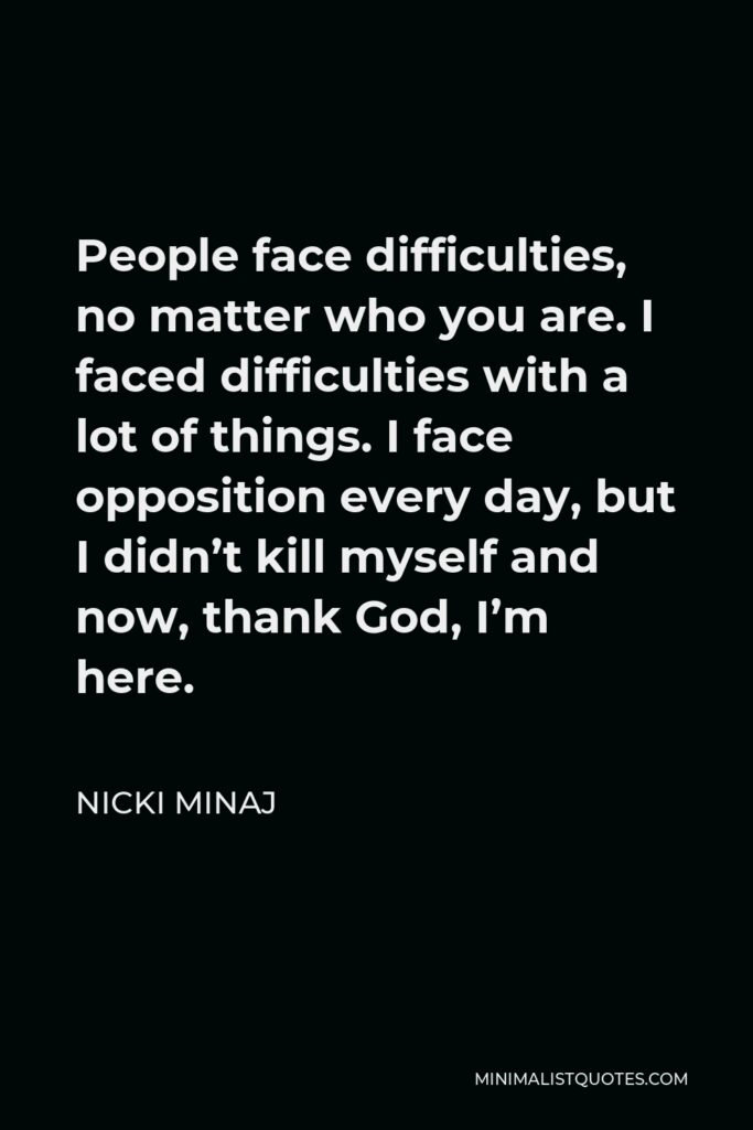 Nicki Minaj Quote - People face difficulties, no matter who you are. I faced difficulties with a lot of things. I face opposition every day, but I didn't kill myself and now, thank God, I'm here.