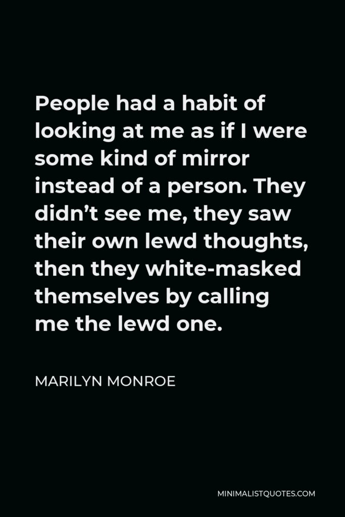 Marilyn Monroe Quote - People had a habit of looking at me as if I were some kind of mirror instead of a person. They didn't see me, they saw their own lewd thoughts, then they white-masked themselves by calling me the lewd one.