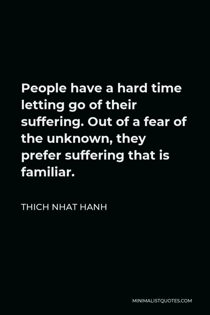 Thich Nhat Hanh Quote - People have a hard time letting go of their suffering. Out of a fear of the unknown, they prefer suffering that is familiar.