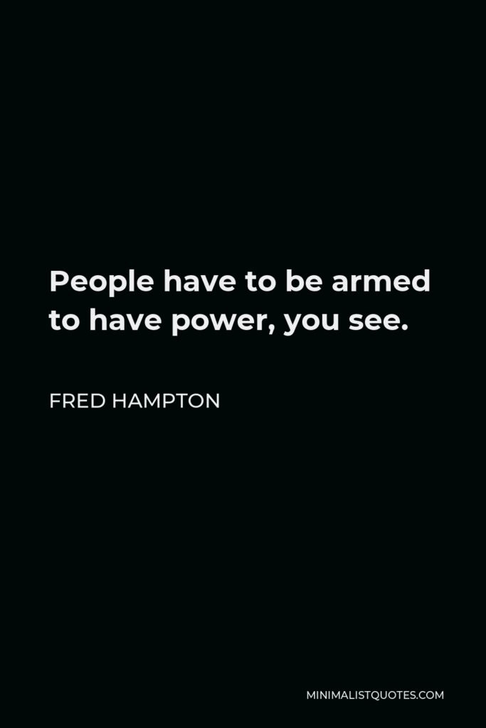Fred Hampton Quote - People have to be armed to have power, you see.